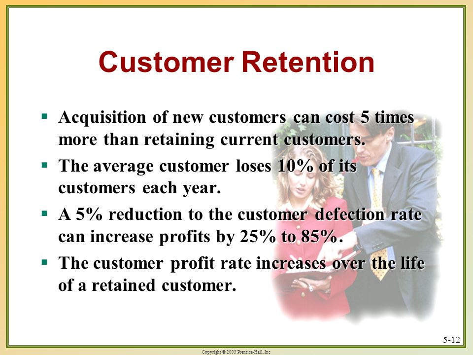 Customer Retention Acquisition of new customers can cost 5 times more than retaining current customers.
