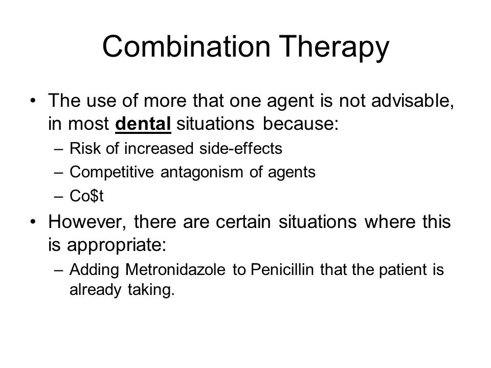 Combination Therapy The use of more that one agent is not advisable, in most dental situations because: