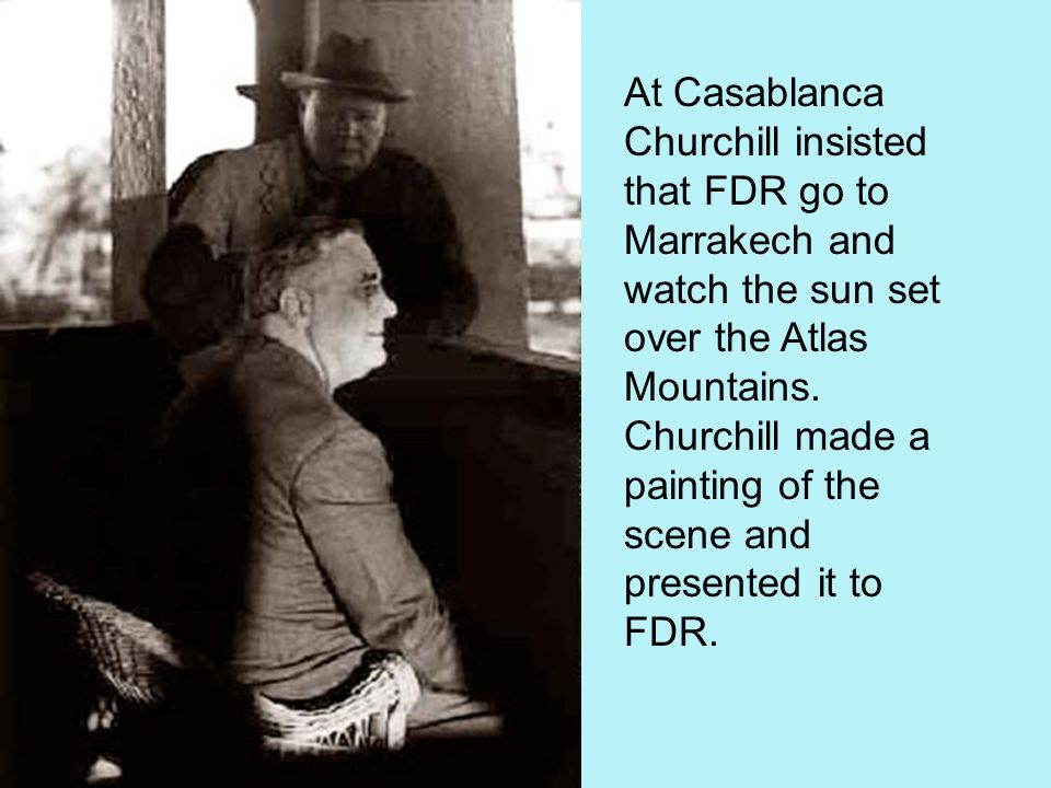 At Casablanca Churchill insisted that FDR go to Marrakech and watch the sun set over the Atlas Mountains.