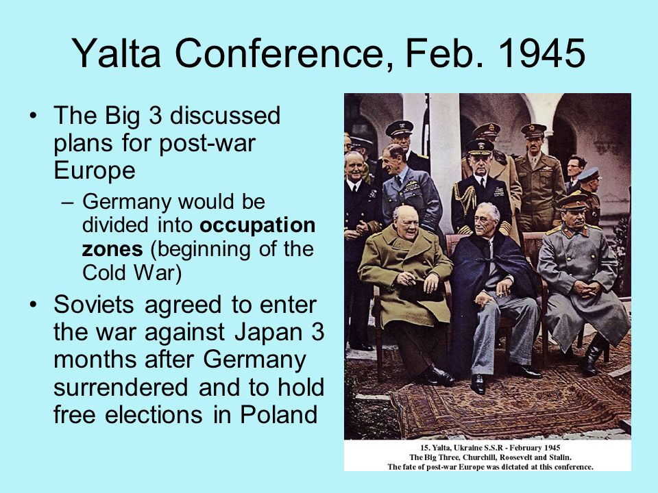 Yalta Conference, Feb The Big 3 discussed plans for post-war Europe.