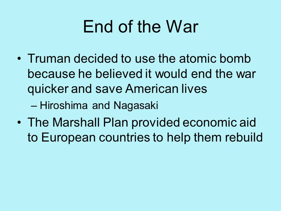 End of the War Truman decided to use the atomic bomb because he believed it would end the war quicker and save American lives.
