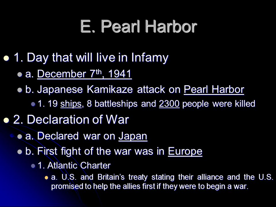 E. Pearl Harbor 1. Day that will live in Infamy 2. Declaration of War