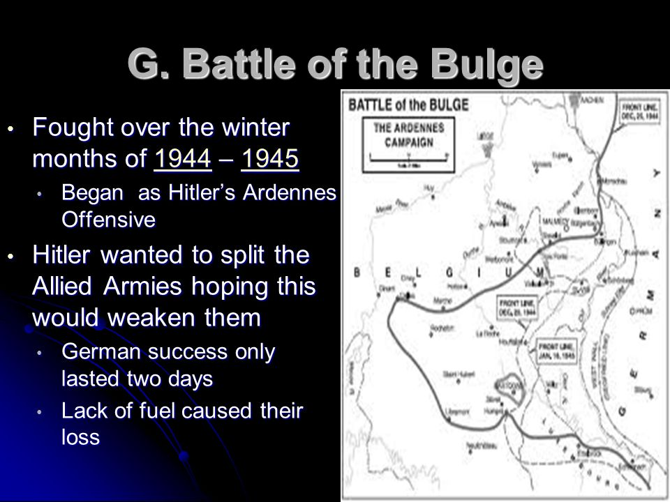G. Battle of the Bulge Fought over the winter months of 1944 – 1945