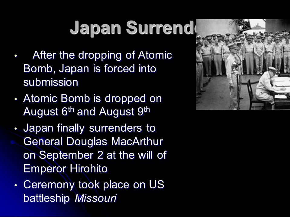 Japan Surrenders After the dropping of Atomic Bomb, Japan is forced into submission. Atomic Bomb is dropped on August 6th and August 9th.