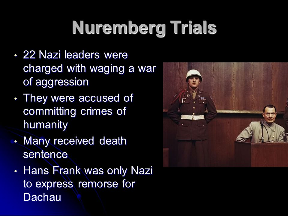 Nuremberg Trials 22 Nazi leaders were charged with waging a war of aggression. They were accused of committing crimes of humanity.