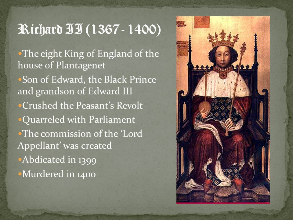 Richard II (1367- 1400) The eight King of England of the house of Plantagenet. Son of Edward, the Black Prince and grandson of Edward III.