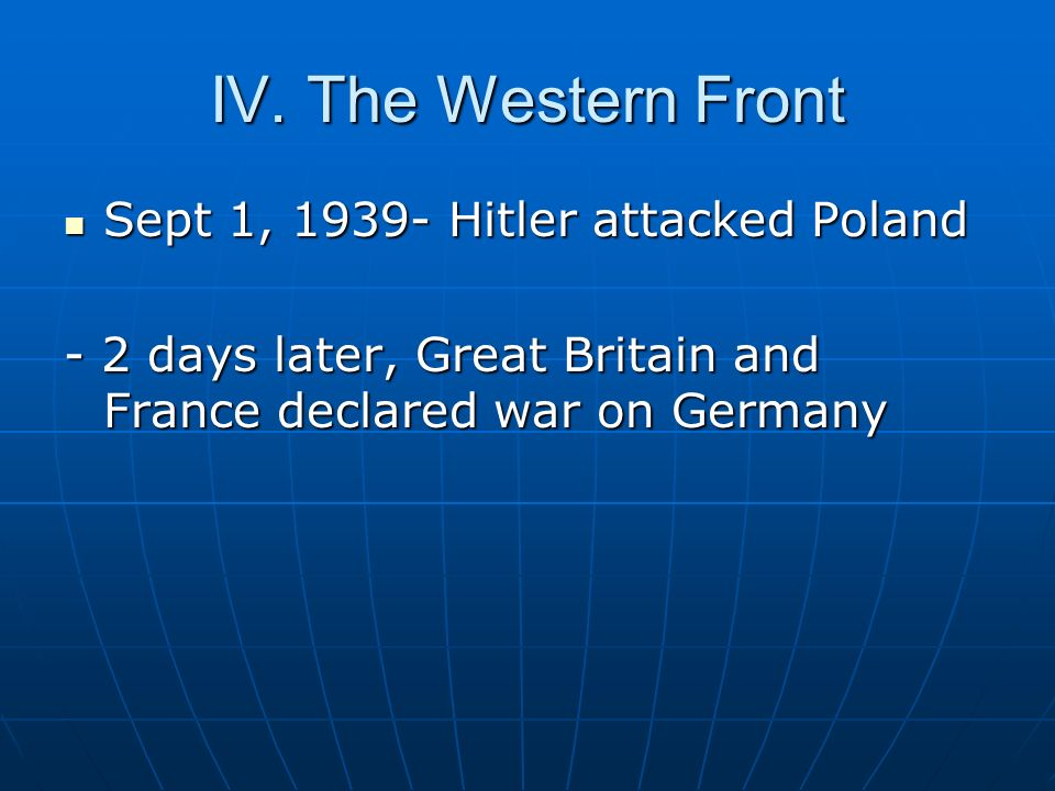 IV. The Western Front Sept 1, 1939- Hitler attacked Poland
