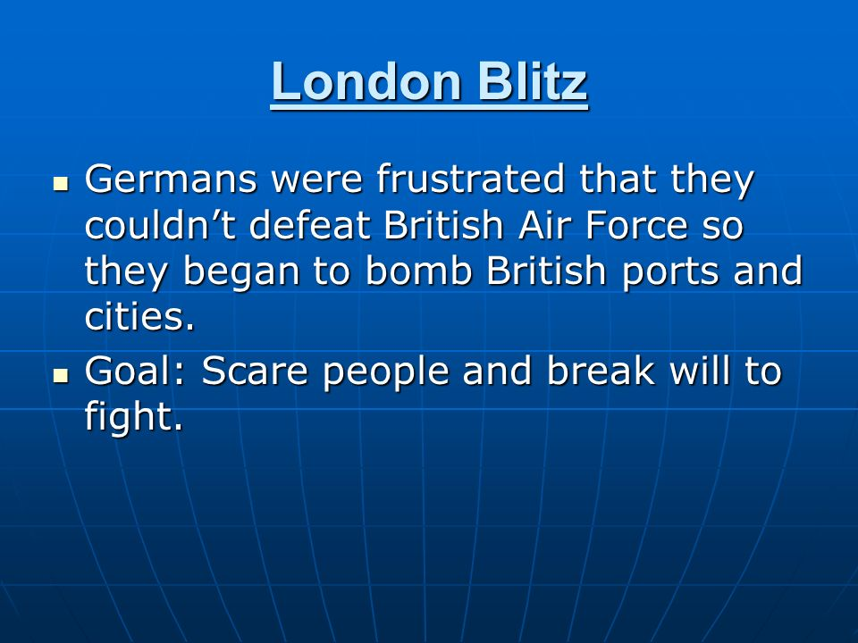 London Blitz Germans were frustrated that they couldn't defeat British Air Force so they began to bomb British ports and cities.