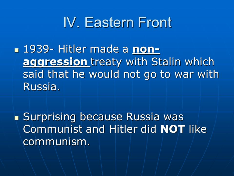 IV. Eastern Front 1939- Hitler made a non-aggression treaty with Stalin which said that he would not go to war with Russia.