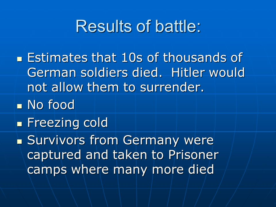 Results of battle: Estimates that 10s of thousands of German soldiers died. Hitler would not allow them to surrender.
