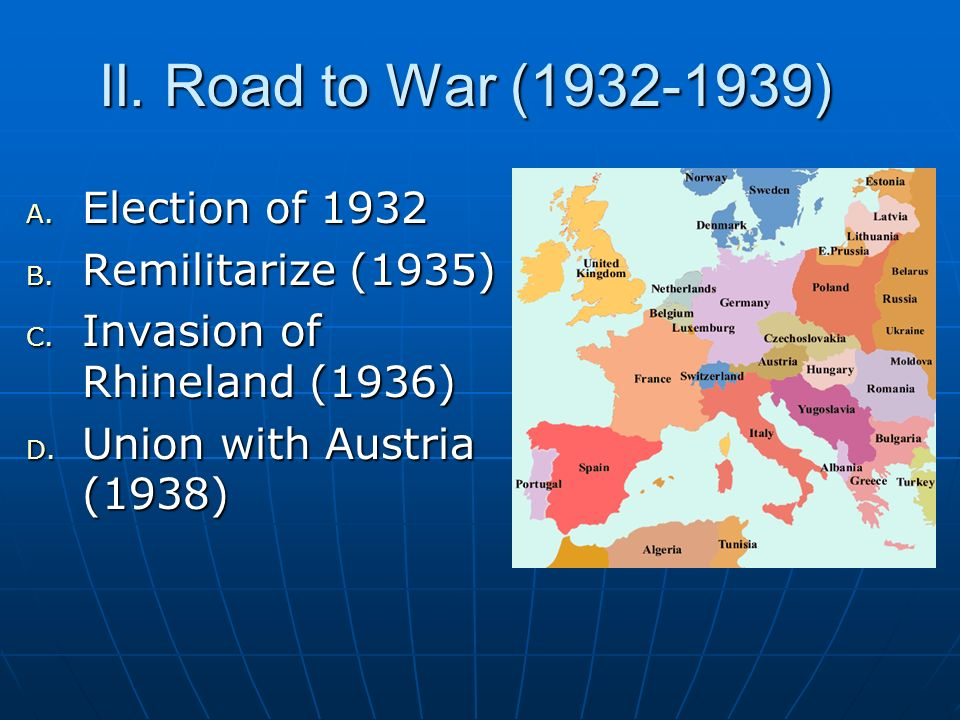 II. Road to War (1932-1939) Election of 1932 Remilitarize (1935)