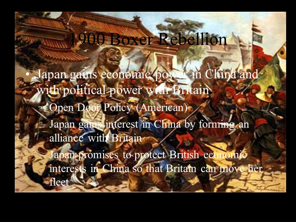1900 Boxer Rebellion Japan gains economic power in China and with political power with Britain. Open Door Policy (American)