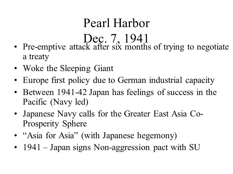 Pearl Harbor Dec. 7, 1941 Pre-emptive attack after six months of trying to negotiate a treaty. Woke the Sleeping Giant.