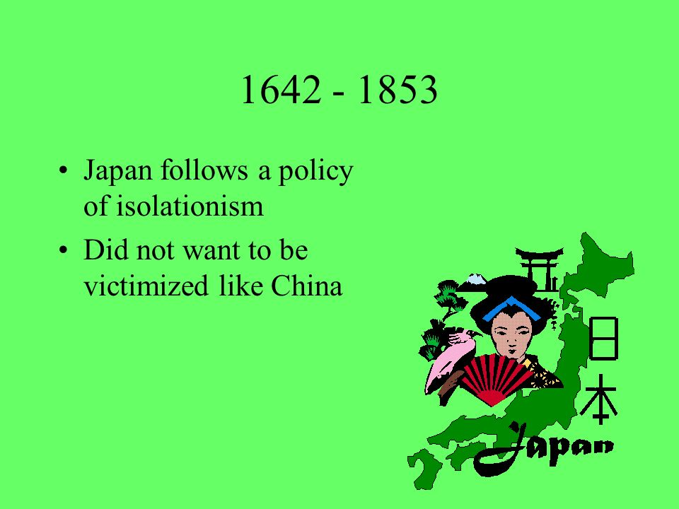 1642 - 1853 Japan follows a policy of isolationism
