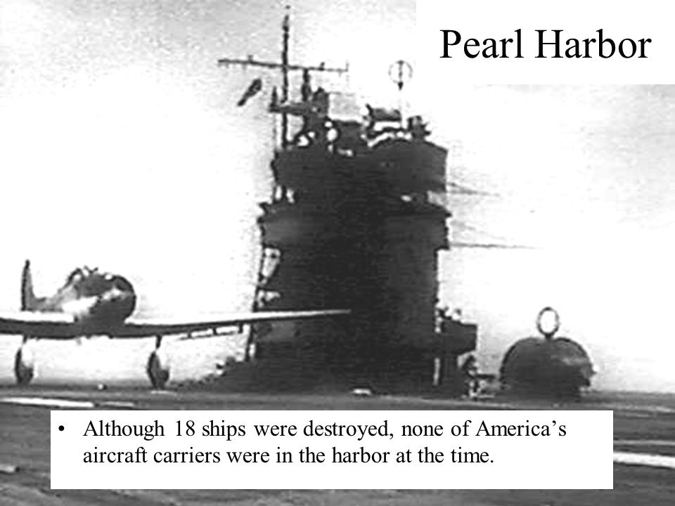 Pearl Harbor Although 18 ships were destroyed, none of America's aircraft carriers were in the harbor at the time.