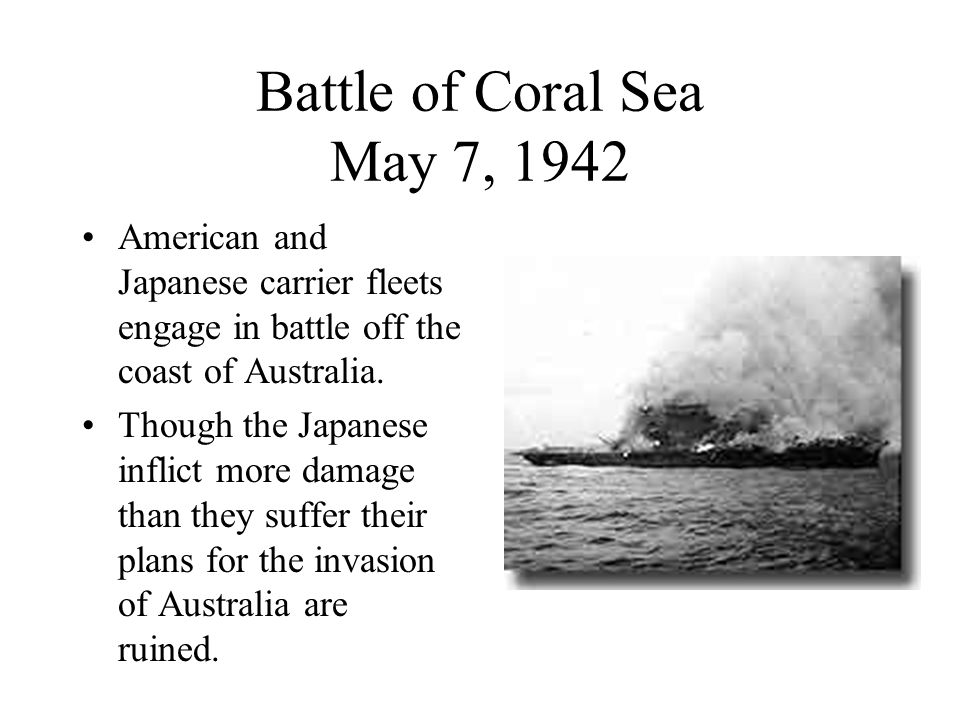 Battle of Coral Sea May 7, 1942 American and Japanese carrier fleets engage in battle off the coast of Australia.