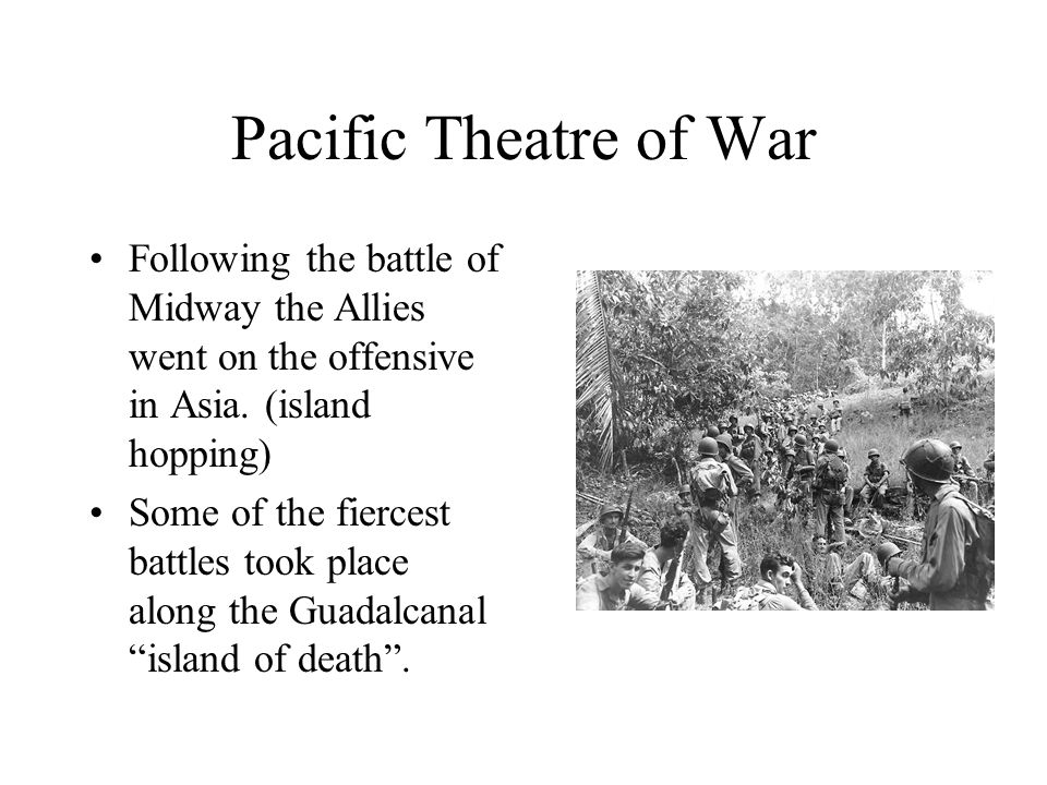 Pacific Theatre of War Following the battle of Midway the Allies went on the offensive in Asia. (island hopping)