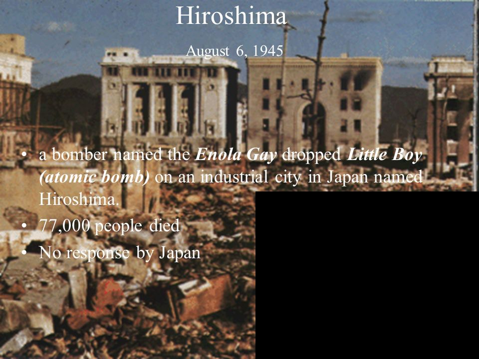 Hiroshima August 6, 1945 a bomber named the Enola Gay dropped Little Boy (atomic bomb) on an industrial city in Japan named Hiroshima.