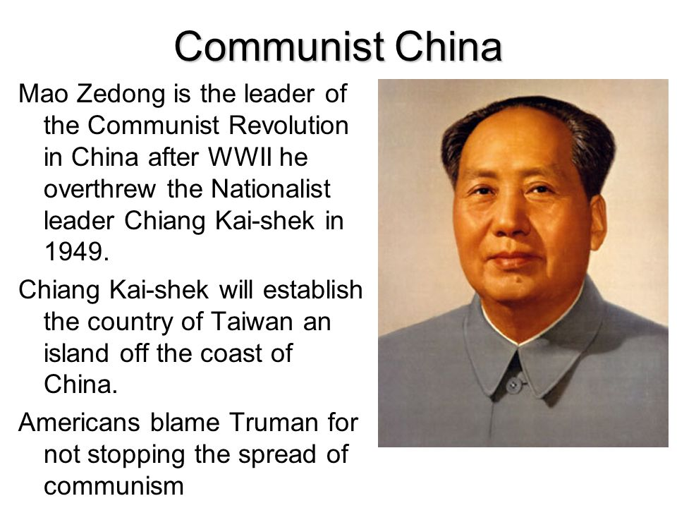 Communist China Mao Zedong is the leader of the Communist Revolution in China after WWII he overthrew the Nationalist leader Chiang Kai-shek in 1949.