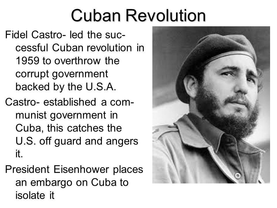 Cuban Revolution Fidel Castro- led the suc-cessful Cuban revolution in 1959 to overthrow the corrupt government backed by the U.S.A.