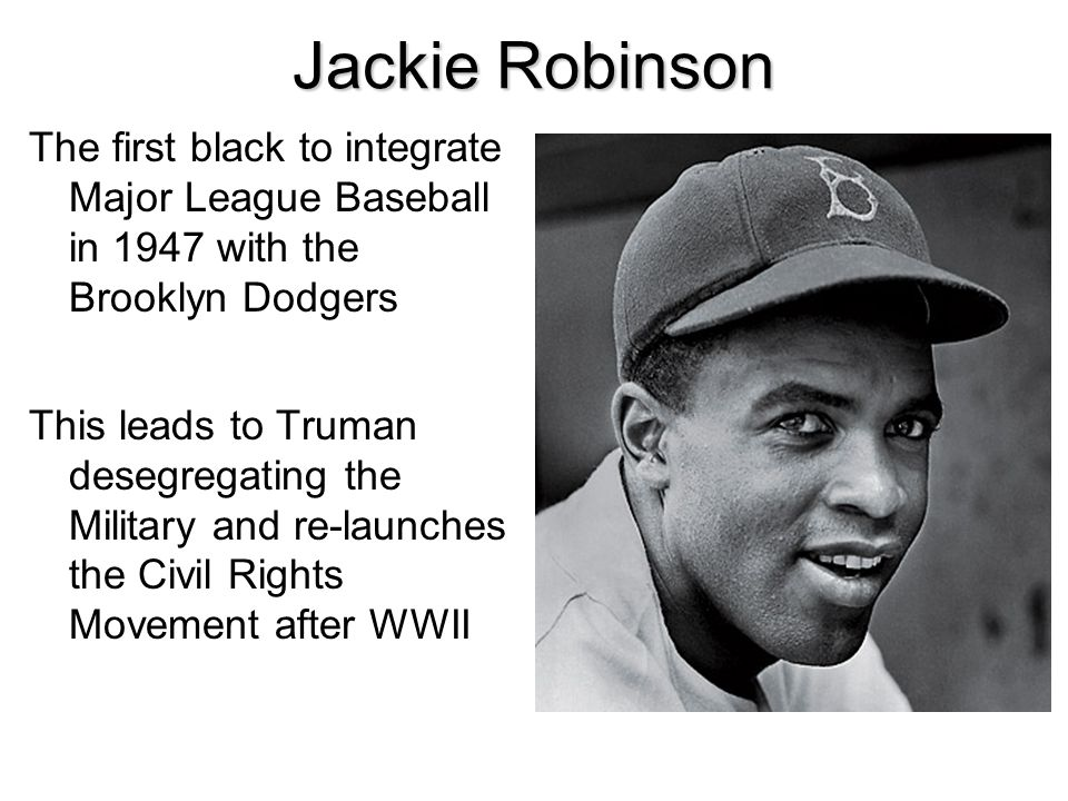 Jackie Robinson The first black to integrate Major League Baseball in 1947 with the Brooklyn Dodgers.
