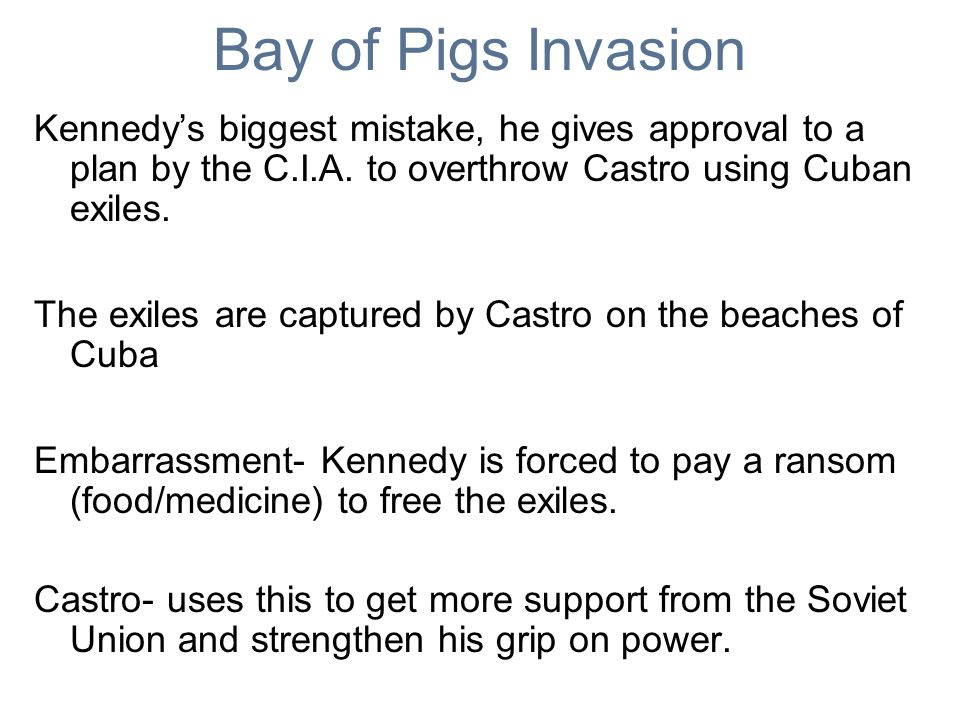 Bay of Pigs Invasion Kennedy's biggest mistake, he gives approval to a plan by the C.I.A. to overthrow Castro using Cuban exiles.