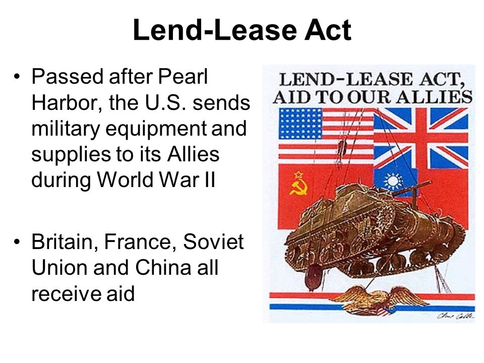 Lend-Lease Act Passed after Pearl Harbor, the U.S. sends military equipment and supplies to its Allies during World War II.