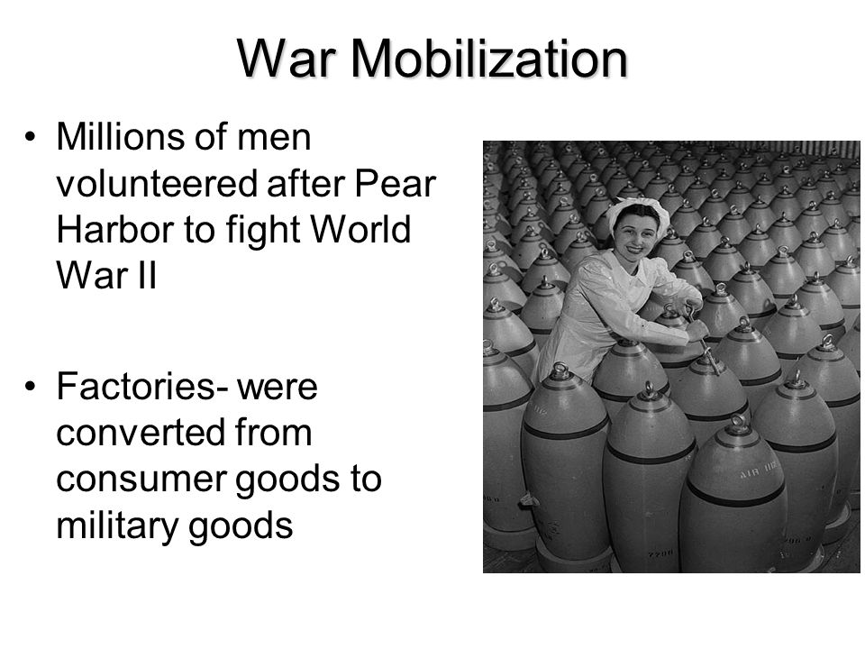 War Mobilization Millions of men volunteered after Pear Harbor to fight World War II.