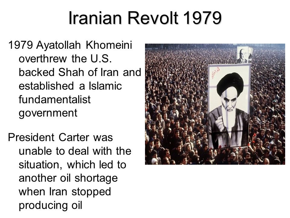 Iranian Revolt 1979 1979 Ayatollah Khomeini overthrew the U.S. backed Shah of Iran and established a Islamic fundamentalist government.