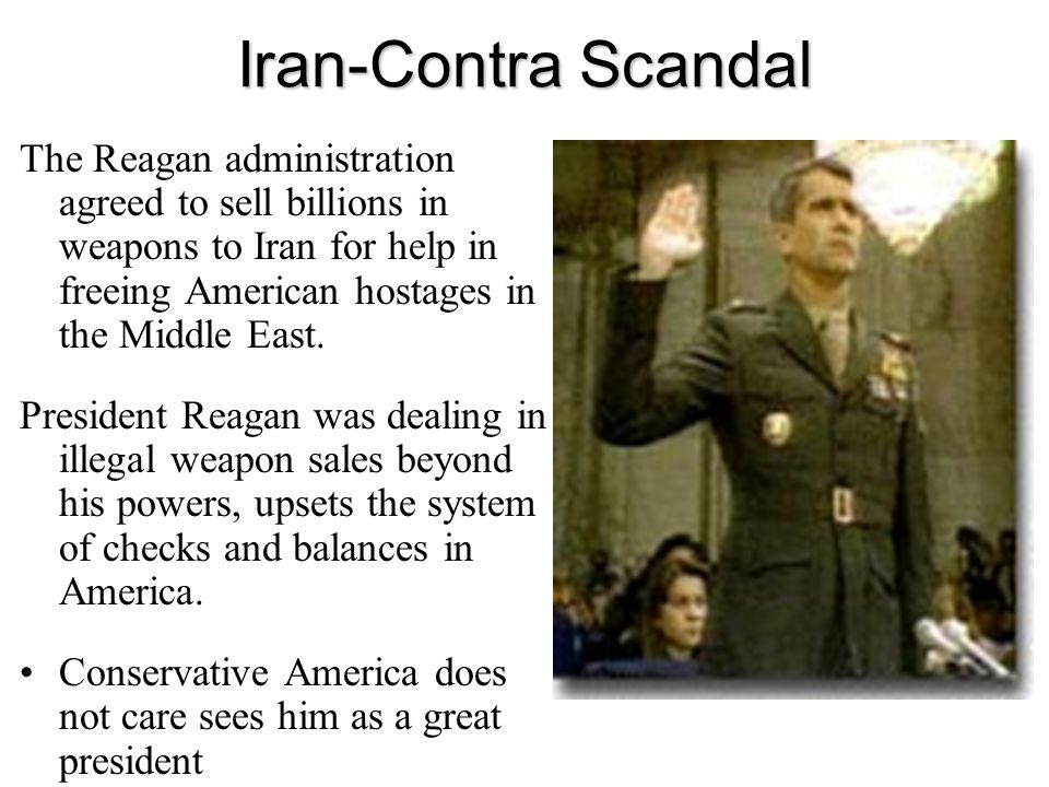 Iran-Contra Scandal The Reagan administration agreed to sell billions in weapons to Iran for help in freeing American hostages in the Middle East.