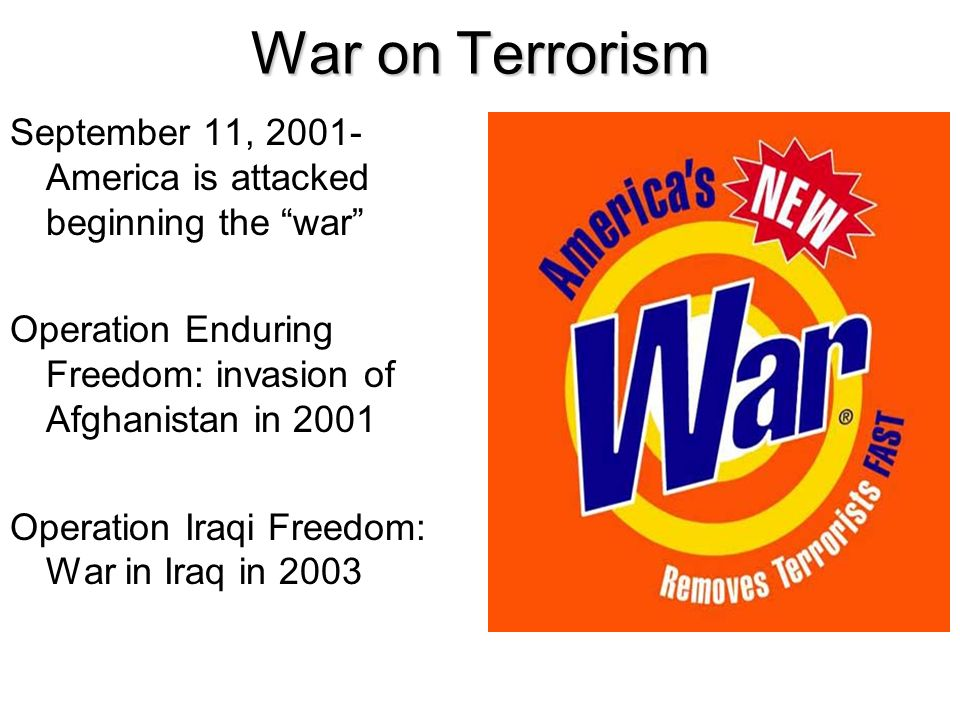 War on Terrorism September 11, 2001- America is attacked beginning the war Operation Enduring Freedom: invasion of Afghanistan in 2001.