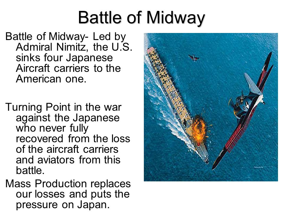 Battle of Midway Battle of Midway- Led by Admiral Nimitz, the U.S. sinks four Japanese Aircraft carriers to the American one.