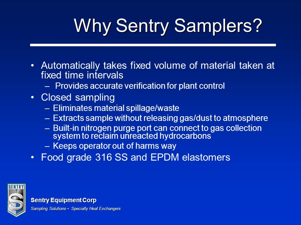 Why Sentry Samplers Automatically takes fixed volume of material taken at fixed time intervals. Provides accurate verification for plant control.