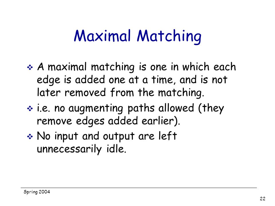 Maximal Matching A maximal matching is one in which each edge is added one at a time, and is not later removed from the matching.