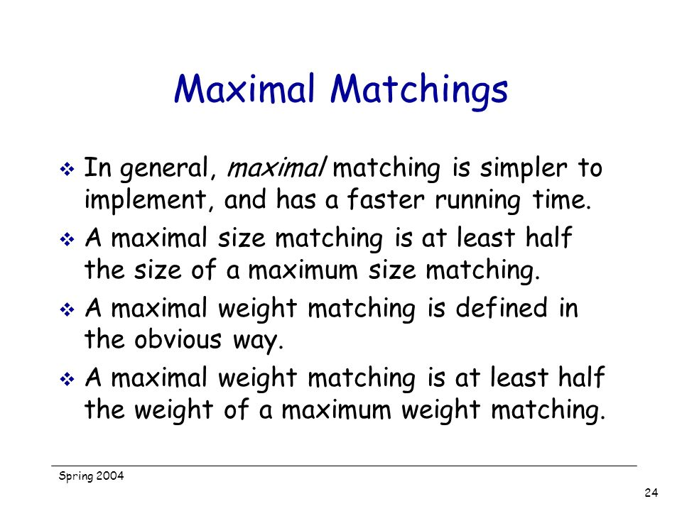 Maximal Matchings In general, maximal matching is simpler to implement, and has a faster running time.