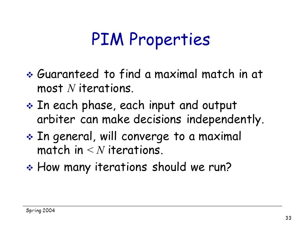 PIM Properties Guaranteed to find a maximal match in at most N iterations.