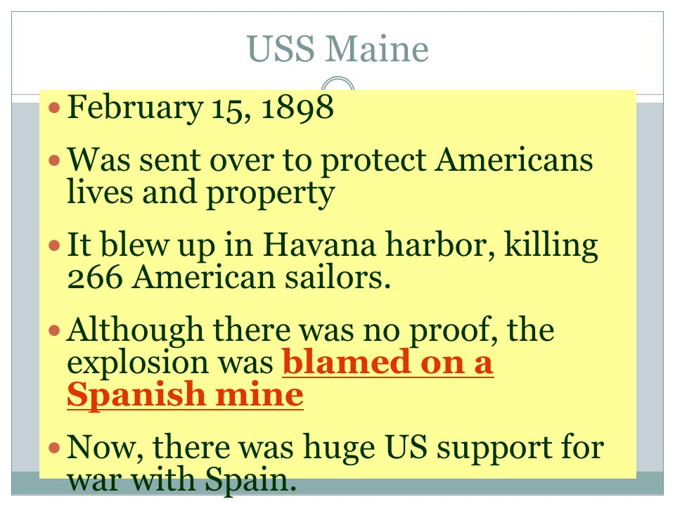 USS Maine February 15, Was sent over to protect Americans lives and property. It blew up in Havana harbor, killing 266 American sailors.