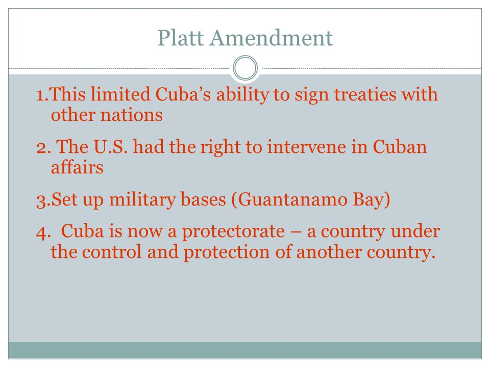 Platt Amendment 1.This limited Cuba's ability to sign treaties with other nations. 2. The U.S. had the right to intervene in Cuban affairs.