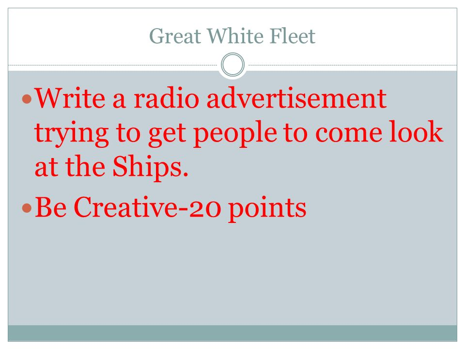Great White Fleet Write a radio advertisement trying to get people to come look at the Ships.