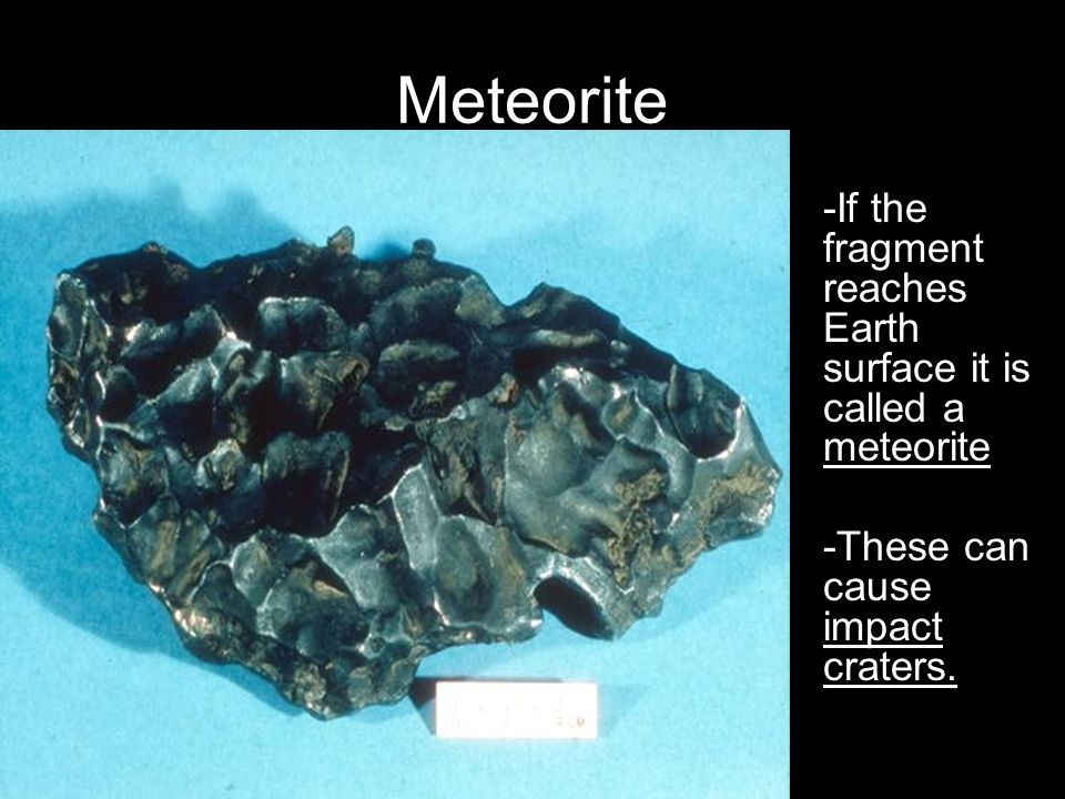 Meteorite -If the fragment reaches Earth surface it is called a meteorite.