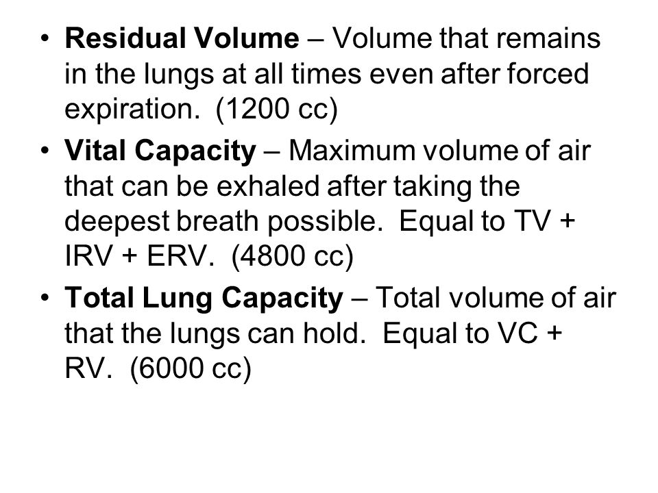 Residual Volume – Volume that remains in the lungs at all times even after forced expiration. (1200 cc)
