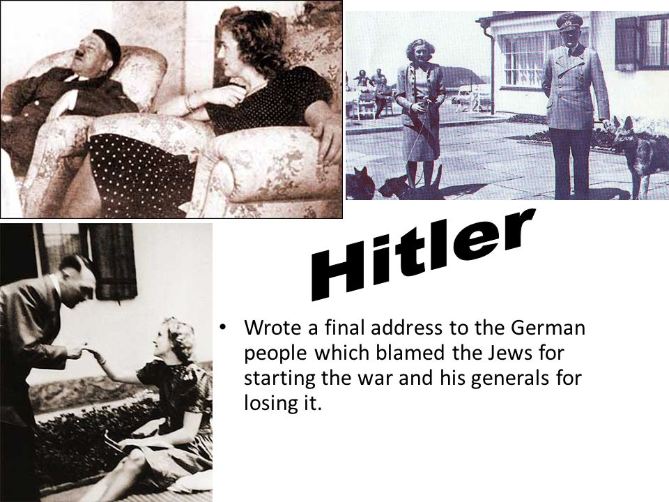 Hitler Wrote a final address to the German people which blamed the Jews for starting the war and his generals for losing it.