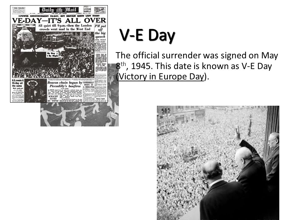 V-E Day The official surrender was signed on May 8th, 1945.