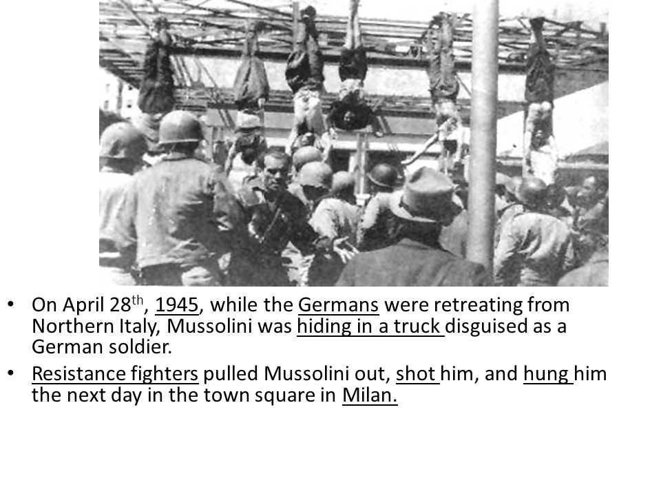 On April 28th, 1945, while the Germans were retreating from Northern Italy, Mussolini was hiding in a truck disguised as a German soldier.