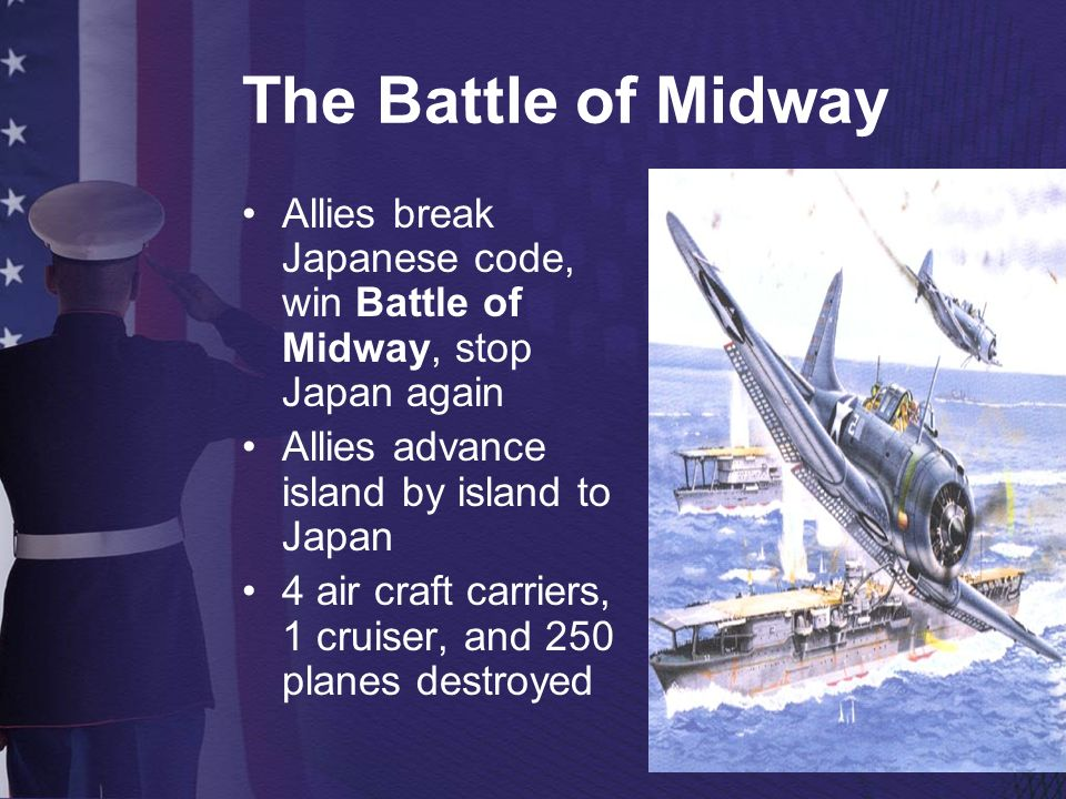 The Battle of Midway Allies break Japanese code, win Battle of Midway, stop Japan again. Allies advance island by island to Japan.