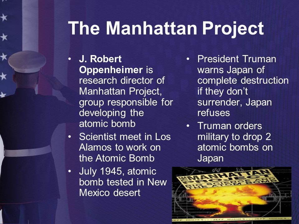 The Manhattan Project J. Robert Oppenheimer is research director of Manhattan Project, group responsible for developing the atomic bomb.