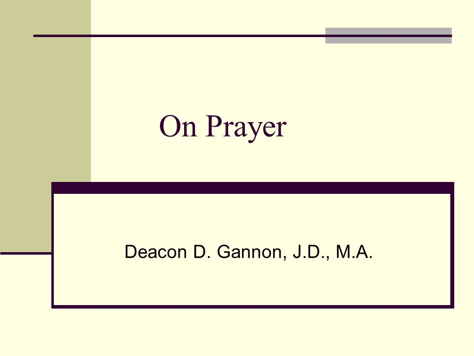 On Prayer Deacon D. Gannon, J.D., M.A.