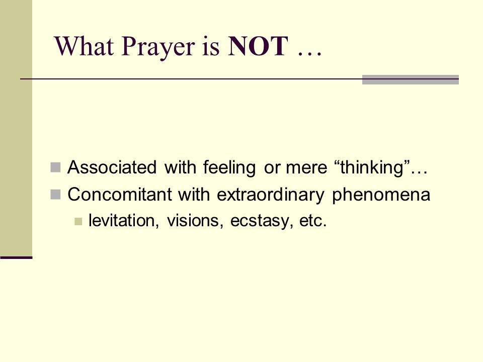 What Prayer is NOT … Associated with feeling or mere thinking …