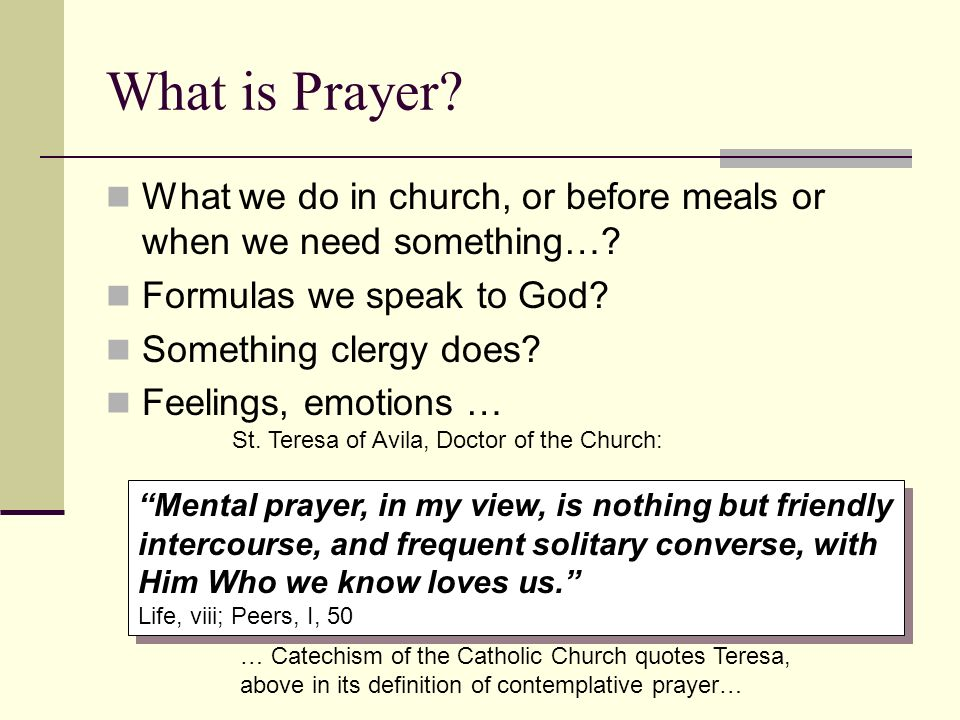 What is Prayer What we do in church, or before meals or when we need something… Formulas we speak to God
