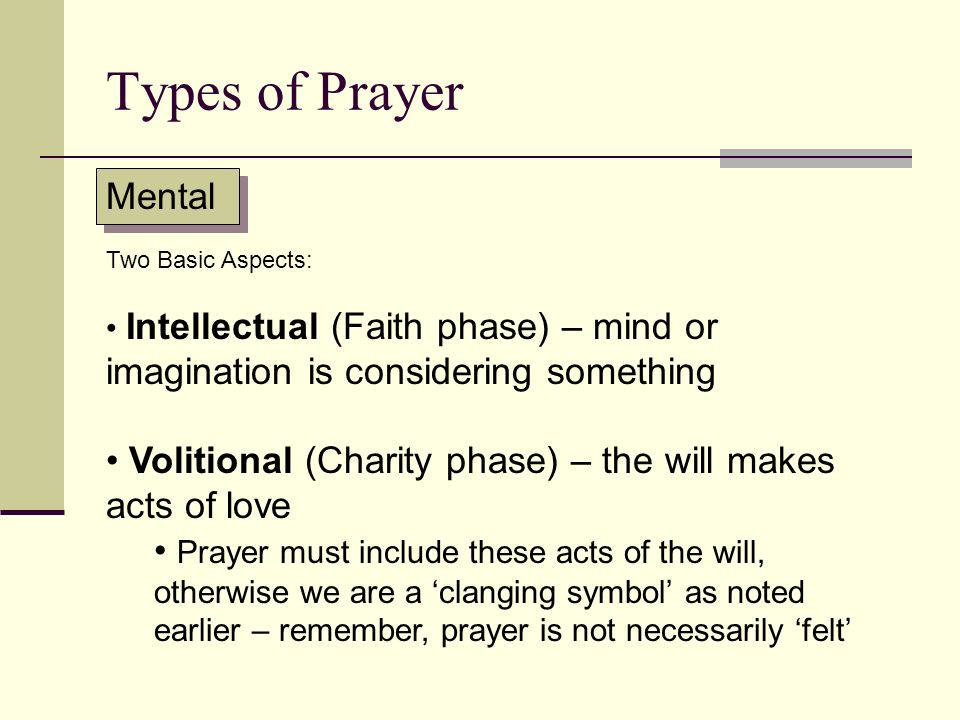 Types of Prayer Mental. Two Basic Aspects: Intellectual (Faith phase) – mind or imagination is considering something.